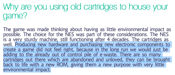 Why are you using old cartridges to house your game?  The game was made thinking about having as little environmental impact as possible. The choice for the NES was part of these considerations. The NES is a very sturdy machine, still functioning after 4 decades. The cartridges as well. Producing new hardware and purchasing new electronic components to create a game did not feel right, because in the long run we would just be adding to the already out of control pile of e-waste. There are so many cartridges out there which are abandoned and unloved, they can be brought back to life with a new ROM, giving them a new purpose with very little environmental impact.